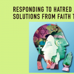 Responding to Hatred and Extremism: Solutions from Faith Traditions