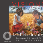 """Visions of Our Environment"" The Art of Michelle Irizarry Feb. 29 - April 24"