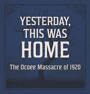 Yesterday, This Was Home: The Ocoee Massacre of 19...
