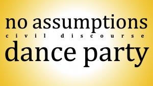 no assumptions civil discourse Dance Party